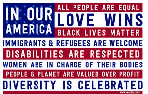 """US Flag with overlay """"In Our America All People Are Equal, Love Wins, Black Lives Matter, Immigrants & Refugess are Welcome, Disabilities are Respected, Women are in Charge of Their Bodies, People & Planet are Valued over Profit, Diversity is Celebrated."""""""